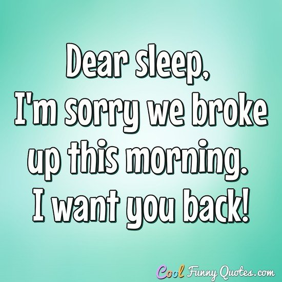 Dear sleep, I'm sorry we broke up this morning. I want you back! - Anonymous