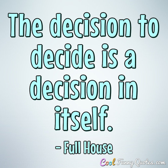 The decision to decide is a decision in itself. - Full House