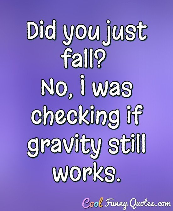 Did you just fall? No, I was checking if gravity still works. - Anonymous