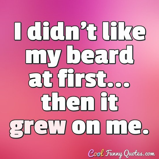 I didn't like my beard at first... then it grew on me. - Anonymous