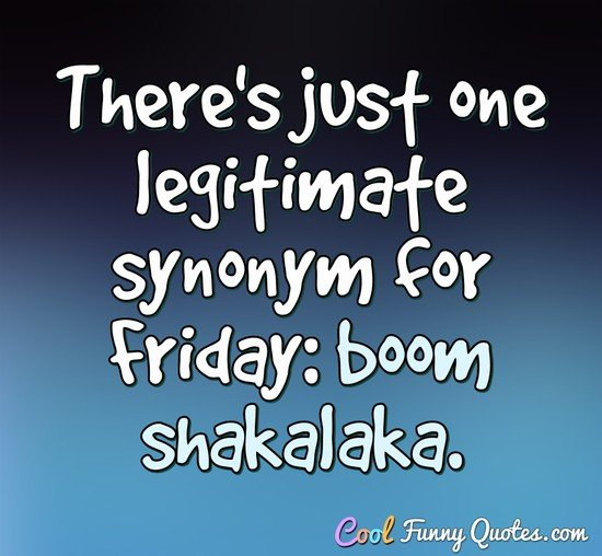 There's just one legitimate synonym for Friday: boom shakalaka. - Anonymous