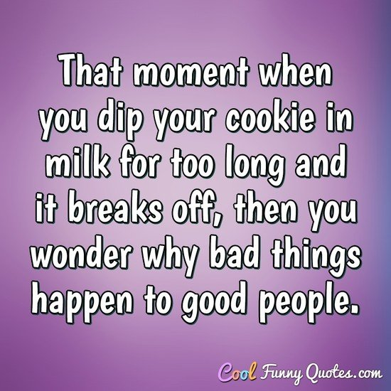 That moment when you dip your cookie in milk for too long and it breaks off, then you wonder why bad things happen to good people. - Anonymous