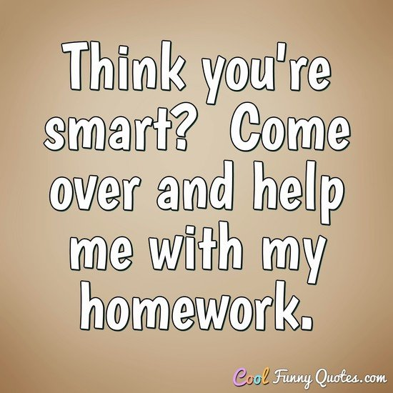 Think you're smart?  Come over and help me with my homework.