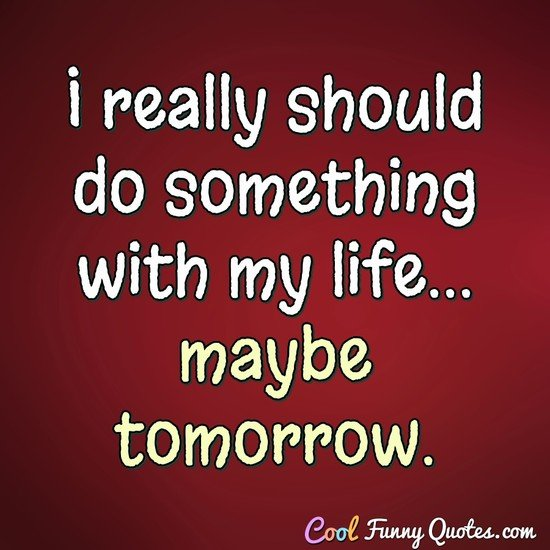 I really should do something with my life... maybe tomorrow. - Anonymous