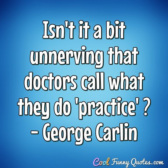 Isn't it a bit unnerving that doctors call what they do 'practice' ? - George Carlin