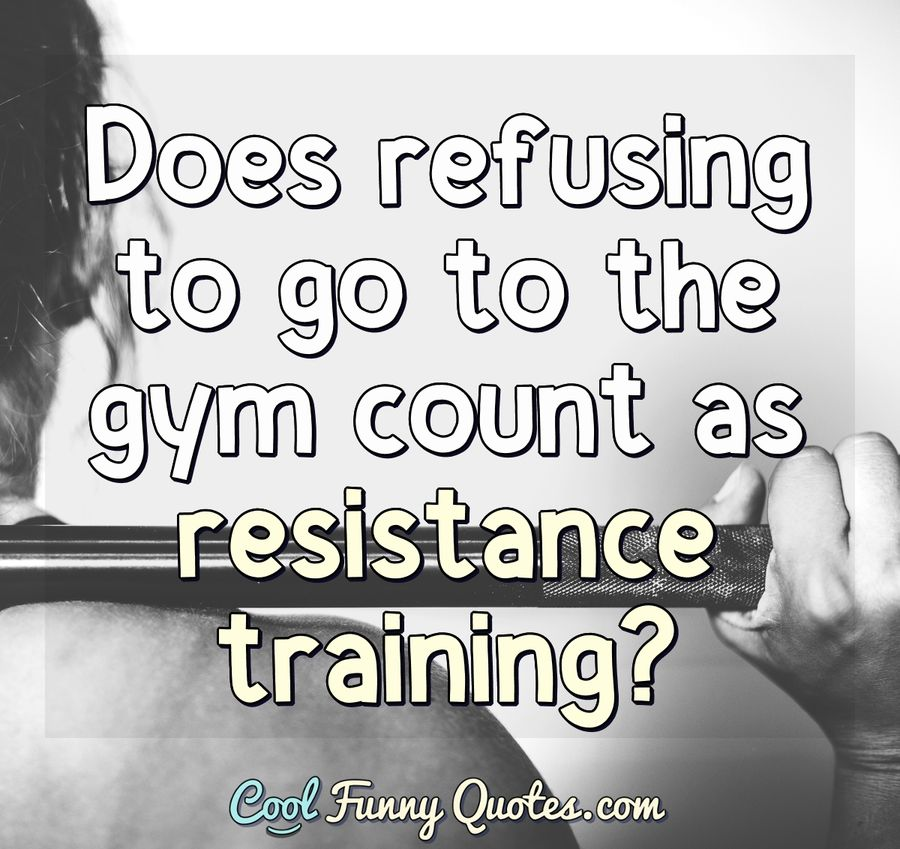 Does refusing to go to the gym count as resistance training?