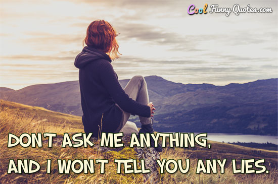 Don't ask me anything, and I won't tell you any lies.