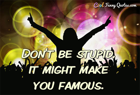Don't be stupid, it might make you famous. - CoolFunnyQuotes.com