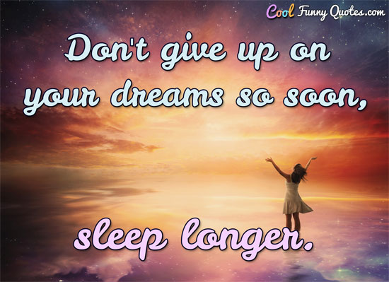 Don't give up on your dreams so soon, sleep longer. - Anonymous