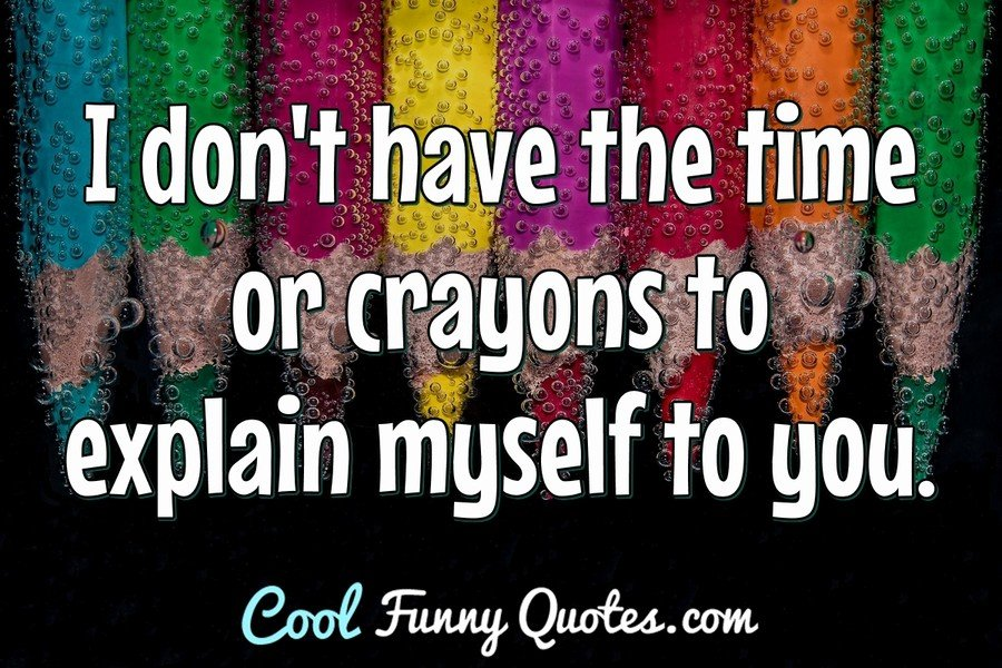 I don't have the time or crayons to explain myself to you. - Anonymous