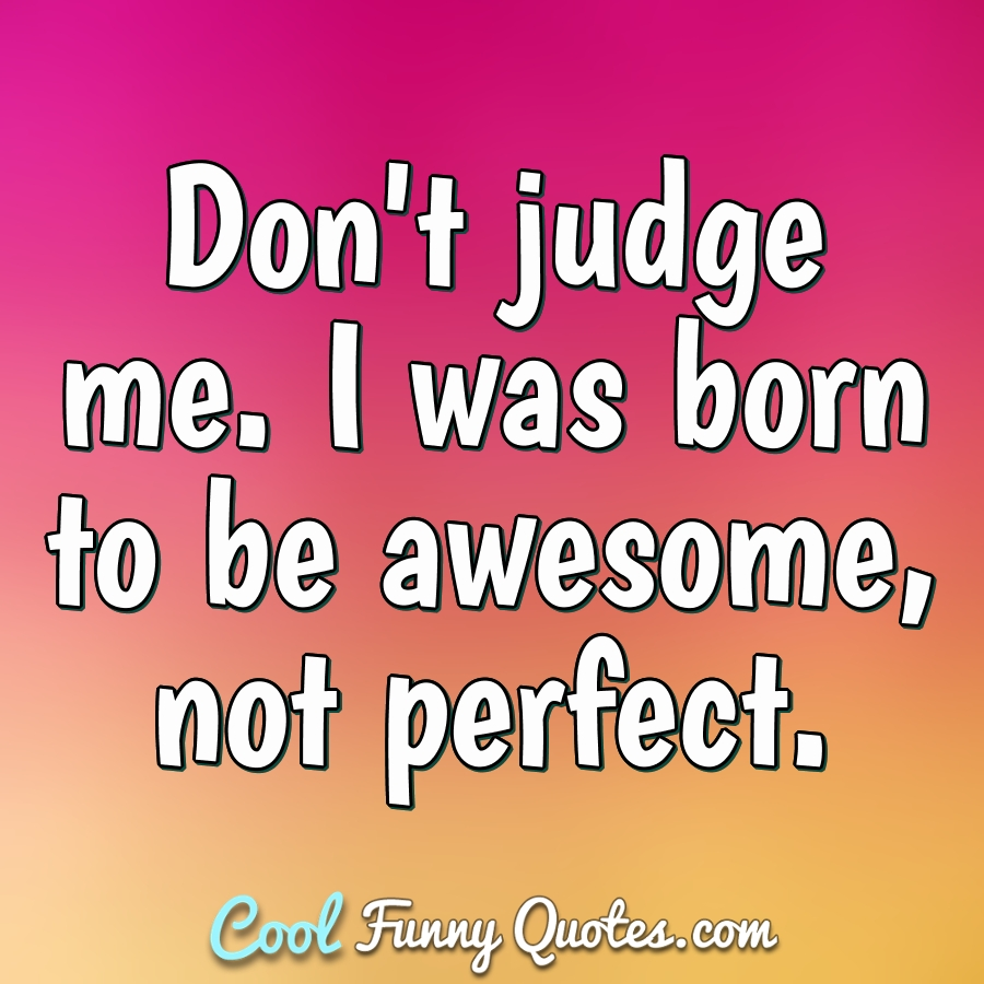 Don\'t judge me. I was born to be awesome, not perfect.