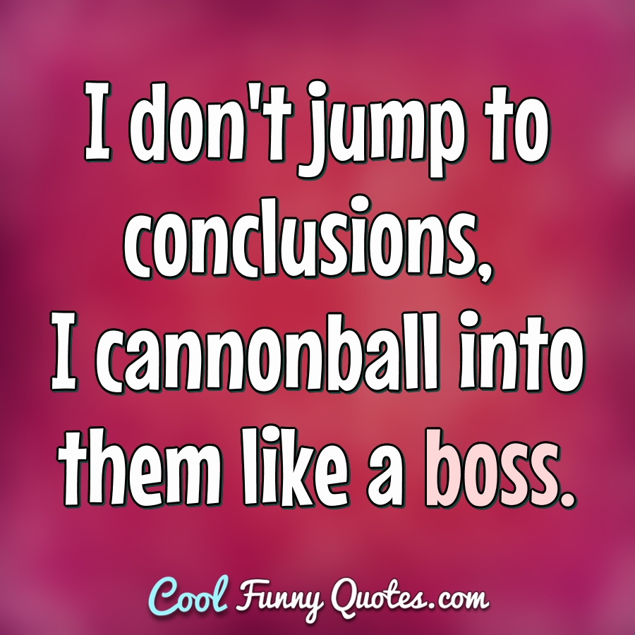 I don't jump to conclusions, I cannonball into them like a boss. - Anonymous