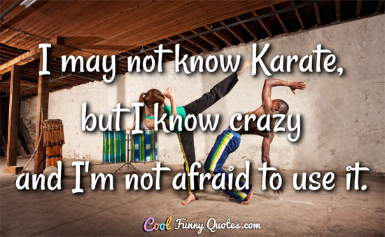 I may not know Karate, but I know crazy and I'm not afraid to use it.