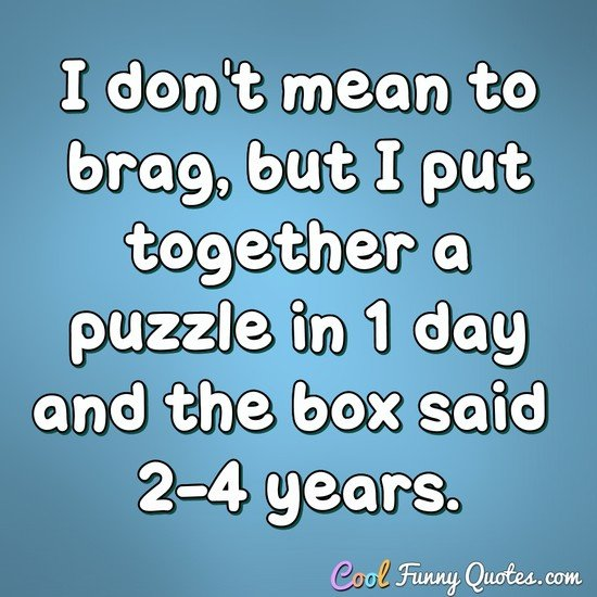 I don't mean to brag, but I put together a puzzle in 1 day and the box said 2-4 years. - Anonymous