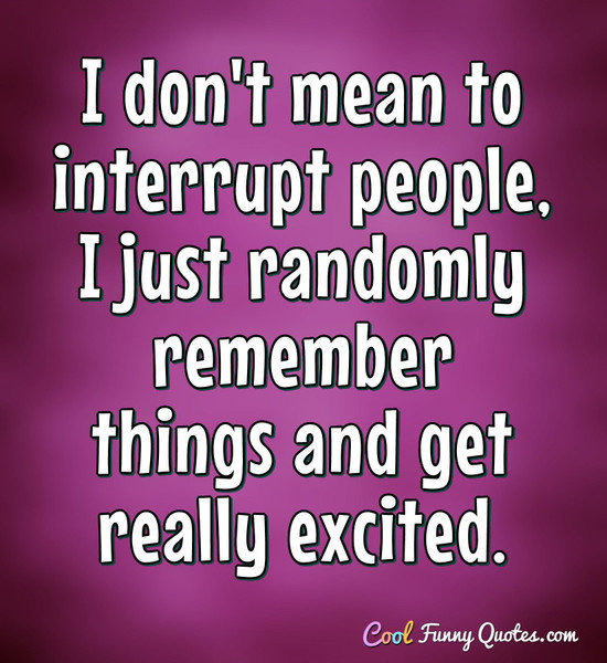 I don't mean to interrupt people, I just randomly remember things and get really excited. - Anonymous