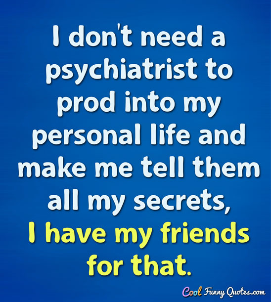 Quotes About Funny Friendship And Life Glamorous I Don't Need A Psychiatrist To Prod Into My Personal Life And Make