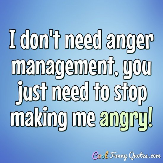 I don't need anger management, you just need to stop making me angry! - Anonymous