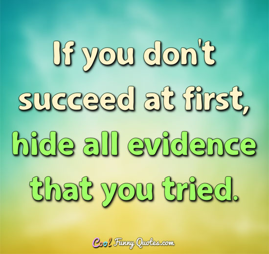 If you don't succeed at first, hide all evidence that you tried. - Anonymous