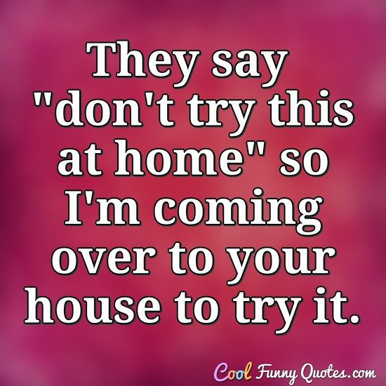 "They say ""don't try this at home"" so I'm coming over to your house to try it. - Anonymous"