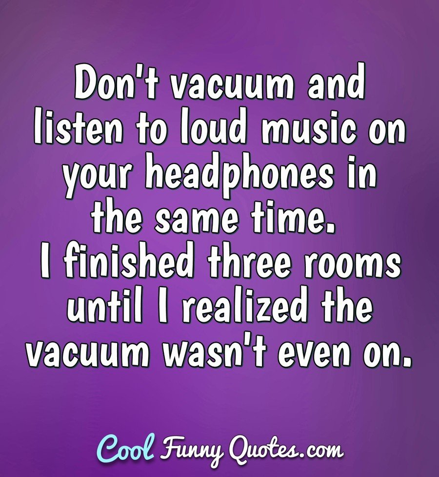 Don't vacuum and listen to loud music on your headphones in the same time. I finished three rooms until I realized the vacuum wasn't even on. - Anonymous