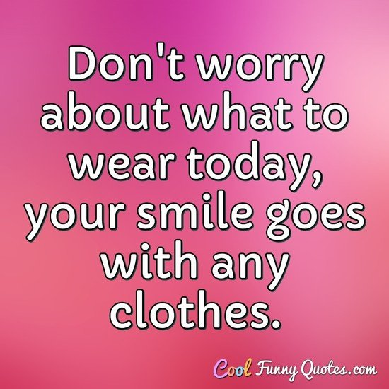 Don't worry about what to wear today, your smile goes with any clothes. - Anonymous