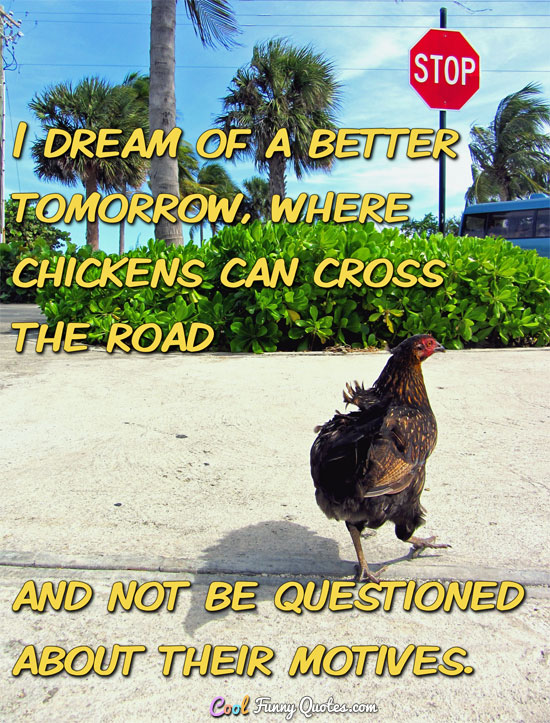 I dream of a better tomorrow, where chickens can cross the road and not be questioned about their motives. - Anonymous