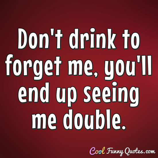 Don't drink to forget me, you'll end up seeing me double. - Anonymous