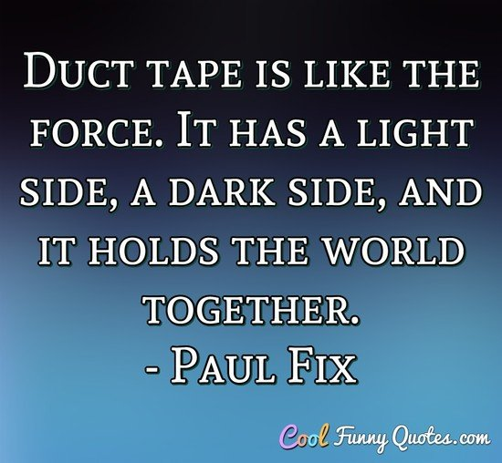 Duct tape is like the force. It has a light side, a dark side, and it holds the world together.