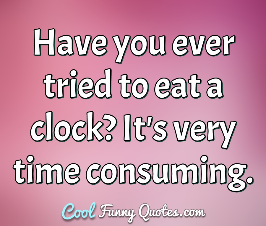 Have you ever tried to eat a clock? It's very time consuming. - Anonymous