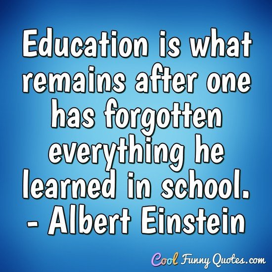Education is what remains after one has forgotten everything he learned in school. - Albert Einstein