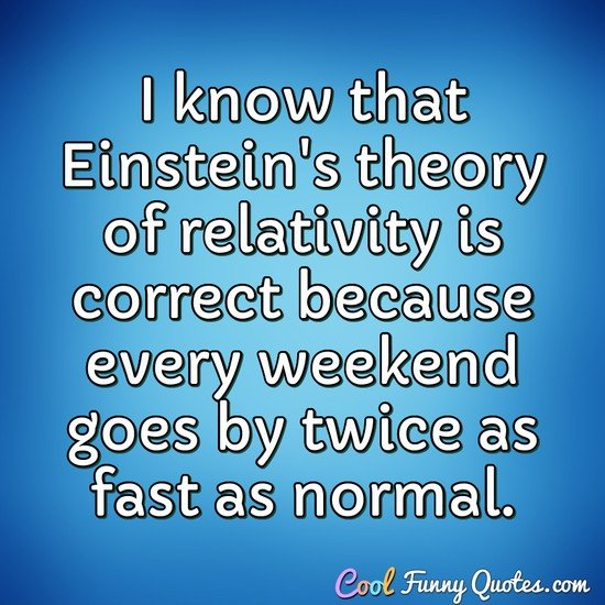 I know that Einstein's theory of relativity is correct because every weekend goes by twice as fast as normal. - Anonymous