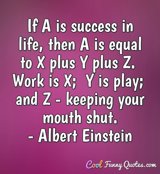 If A is success in life, then A is equal to X plus Y plus Z.  Work is X;  Y is play;  and Z - keeping your mouth shut. - Albert Einstein
