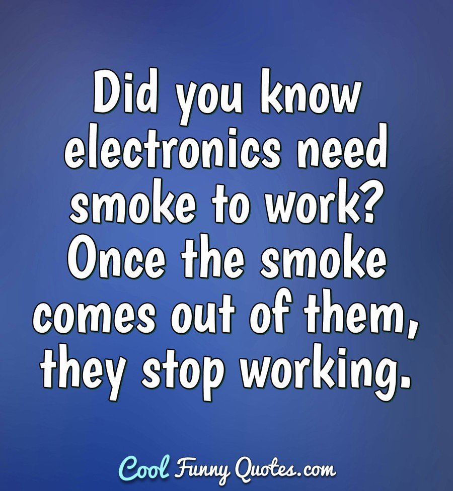 Did you know electronics need smoke to work? Once the smoke comes out of them, they stop working. - Anonymous