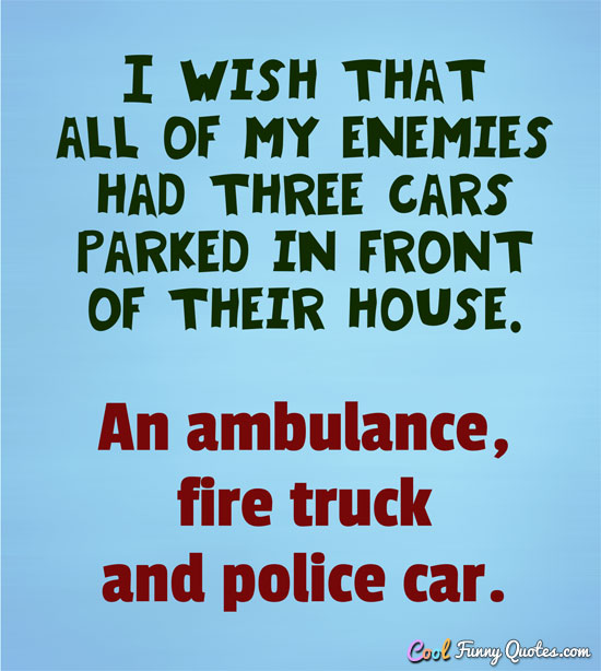 I wish that all of my enemies had three cars parked in front of their house.  An ambulance, fire truck and police car. - Anonymous