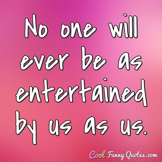 No one will ever be as entertained by us as us. - Anonymous