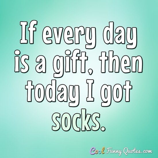 If every day is a gift, then today I got socks. - Anonymous