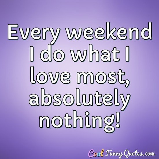 Every weekend I do what I love most, absolutely nothing! - Anonymous