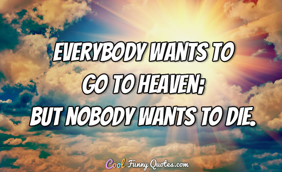 Everybody wants to go to heaven; but nobody wants to die. - Albert King
