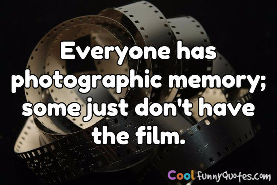 Everyone has photographic memory; some just don't have the film. - Anonymous