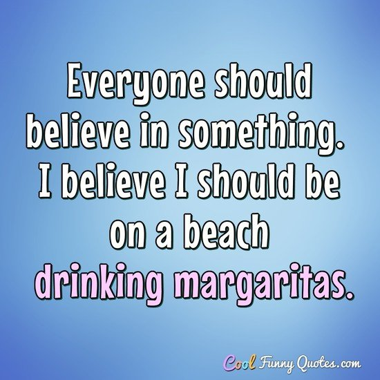 Everyone should believe in something. I believe I should be on a beach drinking margaritas. - Anonymous
