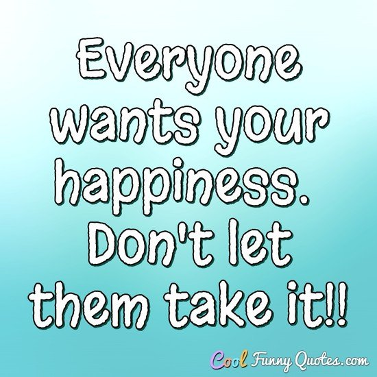 Everyone wants your happiness.  Don't let them take it!! - CoolFunnyQuotes.com