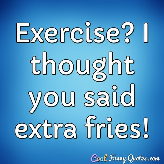 Exercise? I thought you said extra fries! - Anonymous
