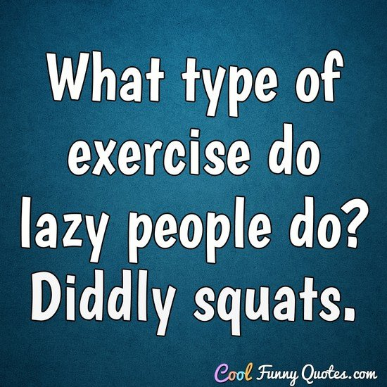 What type of exercise do lazy people do? Diddly squats.