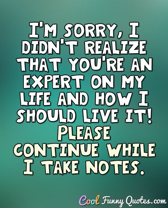 I'm sorry, I didn't realize that you're an expert on my life and how I should live it! Please continue while I take notes. - Anonymous