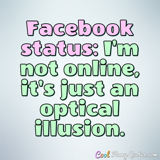 Facebook status: I'm not online, it's just an optical ...