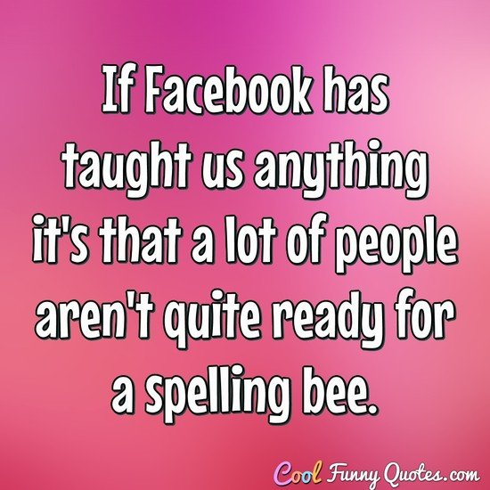 If Facebook has taught us anything it's that a lot of people aren't quite ready for a spelling bee. - Anonymous