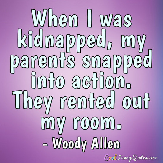 When I was kidnapped, my parents snapped into action. They rented out my room. - Woody Allen