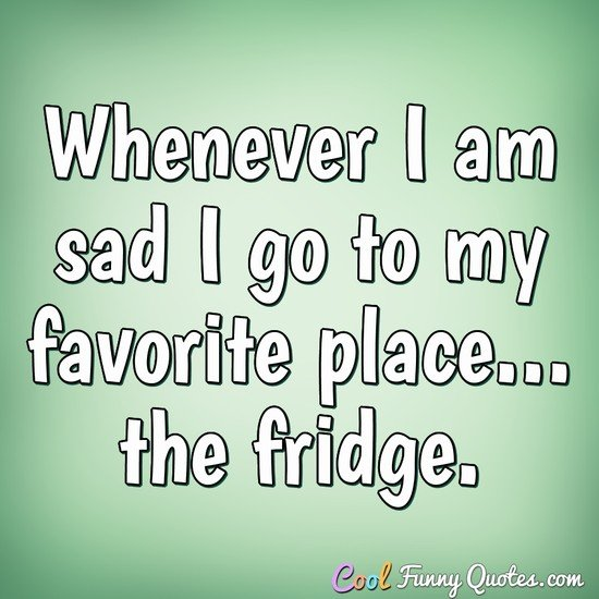 Whenever I am sad I go to my favorite place... the fridge. - Anonymous