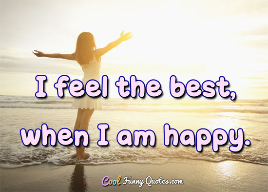 I feel the best when I am happy.