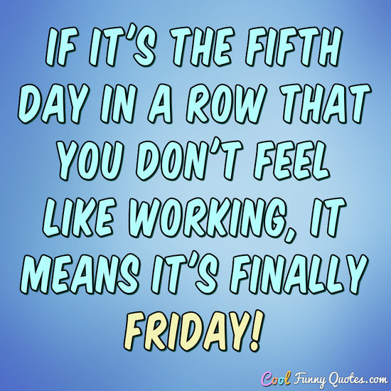 If it's the fifth day in a row that you don't feel like working, it means it's finally Friday! - Anonymous